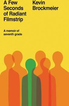 A Few Seconds of Radiant Filmstrip: A Memoir of Seventh Grade, Kevin Brockmeier