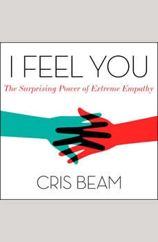 I Feel You: The Surprising Power of Extreme Empathy The Surprising Power of Extreme Empathy, Cris Beam