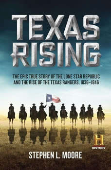 Texas Rising: The Epic True Story of the Lone Star Republic and the Rise of the Texas Rangers, 1836-1846 The Epic True Story of the Lone Star Republic and the Rise of the Texas Rangers, 1836-1846, Stephen L. Moore