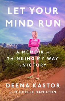 Let Your Mind Run: A Memoir of Thinking My Way to Victory, Deena Kastor