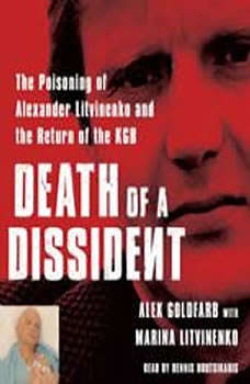 Death of a Dissident: The Poisoning of Alexander Litvinenko and the Return of the KGB The Poisoning of Alexander Litvinenko and the Return of the KGB, Alex Goldfarb