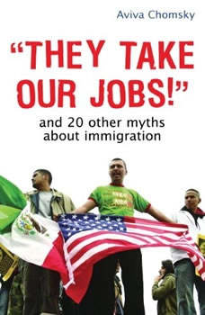 They Take Our Jobs!: and 20 Other Myths about Immigration, Revised Edition, Aviva Chomsky