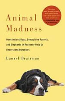 Animal Madness: How Anxious Dogs, Compulsive Parrots, Gorillas on Drugs, and Elephants in Recovery Help Us Understand Ourselves, Laurel Braitman