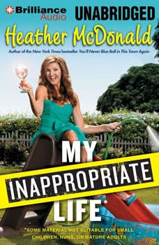 My Inappropriate Life: Some Material Not Suitable for Small Children, Nuns, or Mature Adults, Heather McDonald