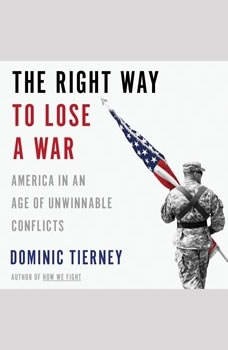 The Right Way to Lose a War: America in an Age of Unwinnable Conflicts America in an Age of Unwinnable Conflicts, Dominic Tierney
