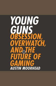Young Guns: Obsession, Overwatch, and the Future of Gaming, Austin Moorhead