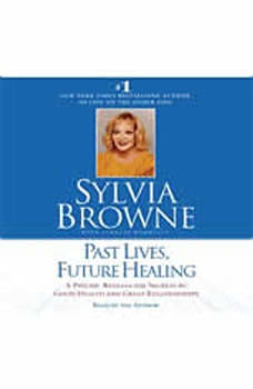 Past Lives, Future Healing: A Psychic Reveals the Secrets to Good Health and Great Relationships, Sylvia Browne