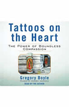 Tattoos on the Heart: The Power of Boundless Compassion The Power of Boundless Compassion, Gregory Boyle
