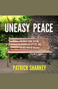 Uneasy Peace: The Great Crime Decline, the Renewal of City Life, and the Next War on Violence, Patrick Sharkey
