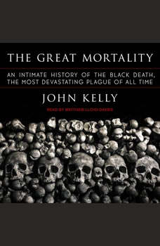 The Great Mortality: An Intimate History of the Black Death, the Most Devastating Plague of All Time, John Kelly