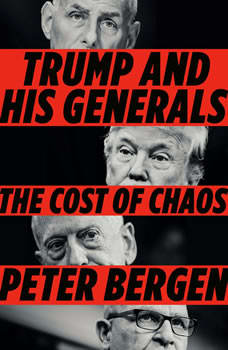 Trump and His Generals: The Cost of Chaos, Peter Bergen