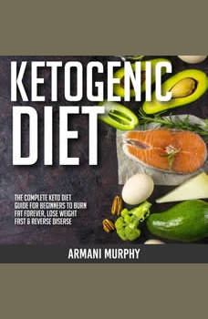 Ketogenic Diet: The Complete Keto Diet Guide for Beginners to Burn Fat Forever, Lose Weight Fast & Reverse Disease, Armani Murphy
