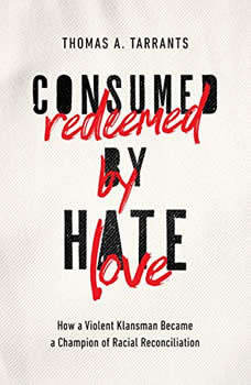 Consumed by Hate, Redeemed by Love: How a Violent Klansman Became a Champion of Racial Reconciliation, Thomas A. Tarrants