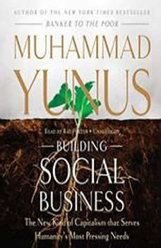 Building Social Business: The New Kind of Capitalism That Serves Humanitys Most Pressing Needs The New Kind of Capitalism That Serves Humanitys Most Pressing Needs, Muhammad Yunus
