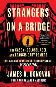 Strangers on a Bridge: he Case of Colonel Abel and Francis Gary Powers, James Donovan