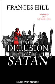 A Delusion of Satan: The Full Story of the Salem Witch Trials The Full Story of the Salem Witch Trials, Frances Hill
