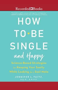 How to Be Single and Happy: Science-Based Strategies for Keeping Your Sanity While Looking for a Soulmate Science-Based Strategies for Keeping Your Sanity While Looking for a Soulmate, Psy.D. Taitz