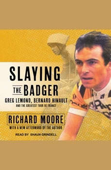 Slaying the Badger: Greg LeMond, Bernard Hinault, and the Greatest Tour de France Greg LeMond, Bernard Hinault, and the Greatest Tour de France, Richard Moore