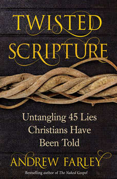 Twisted Scripture: Untangling 45 Lies Christians Have Been Told, Andrew Farley