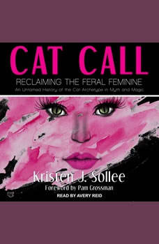 Cat Call: Reclaiming the Feral Feminine (An Untamed History of the Cat Archetype in Myth and Magic), Kristen J. Sollee