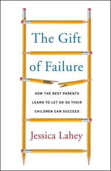 The Gift of Failure: How the Best Parents Learn to Let Go So Their Children Can Succeed How the Best Parents Learn to Let Go So Their Children Can Succeed, Jessica Lahey