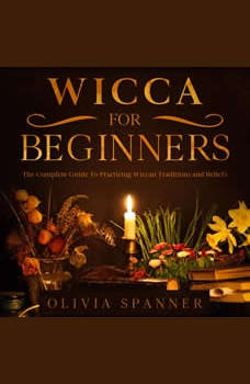Wicca For Beginners: The Complete Guide To Practicing Wiccan Traditions and Beliefs , Olivia Spanner