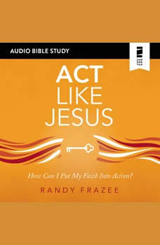 Act Like Jesus: Audio Bible Studies: How Can I Put My Faith into Action?, Randy Frazee