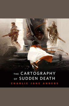 The Cartography of Sudden Death: A Tor.Com Original, Charlie Jane Anders