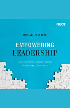 Empowering Leadership: How a Leadership Development Culture Builds Better Leaders Faster, Michael Fletcher