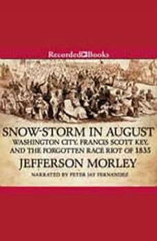 Snow-Storm in August: The Passions That Sparked Washington City's First Race Riot in the Violent Summer of 1835 The Passions That Sparked Washington City's First Race Riot in the Violent Summer of 1835, Jefferson Morley
