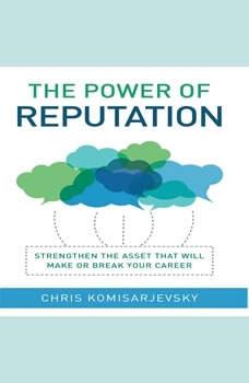 The Power of Reputation: Strengthen the Asset That Will Make or Break Your Career, Chris Komisarjevsky
