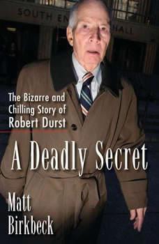 A Deadly Secret: The Bizarre and Chilling Story of Robert Durst, Matt Birkbeck
