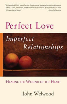 Perfect Love, Imperfect Relationships: A Workshop on Healing the Wound of the Heart A Workshop on Healing the Wound of the Heart, John Welwood