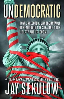 Undemocratic: How Unelected, Unaccountable Bureaucrats Are Stealing Your Liberty and Freedom, Jay Sekulow