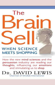 The Brain Sell: When Science Meets Shopping; How the new mind sciences and the persuasion industry are reading our thoughts, influencing our emotions, and stimulating us to shop, David Lewis