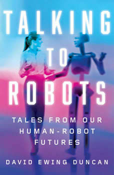 Talking to Robots: Tales from Our Human-Robot Futures Tales from Our Human-Robot Futures, David Ewing Duncan