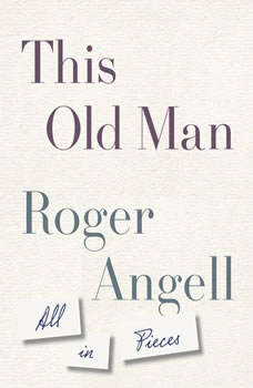 This Old Man: All in Pieces, Roger Angell