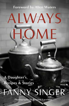 Always Home: A Daughter's Recipes & Stories: Foreword by Alice Waters, Fanny Singer