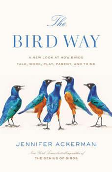 The Bird Way: A New Look at How Birds Talk, Work, Play, Parent, and Think, Jennifer Ackerman