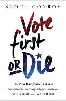 Vote First or Die: The New Hampshire Primary: America's Discerning, Magnificent, and Absurd Road to the White House The New Hampshire Primary: America's Discerning, Magnificent, and Absurd Road to the White House, Scott Conroy