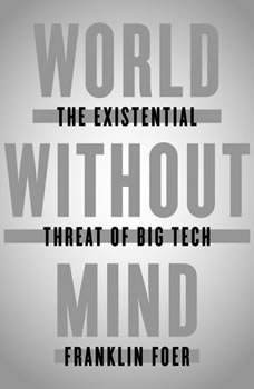 World Without Mind: The Existential Threat of Big Tech, Franklin Foer