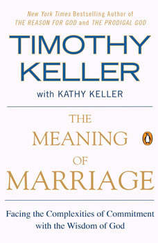 The Meaning of Marriage: Facing the Complexities of Commitment with the Wisdom of God Facing the Complexities of Commitment with the Wisdom of God, Timothy Keller