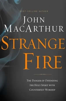 Strange Fire: The Danger of Offending the Holy Spirit with Counterfeit Worship The Danger of Offending the Holy Spirit with Counterfeit Worship, John F. MacArthur
