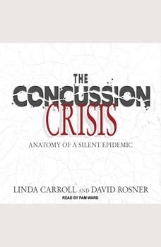 The Concussion Crisis: Anatomy of a Silent Epidemic, Linda Carroll
