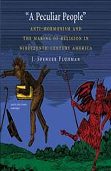 A Peculiar People: Anti-Mormonism and the Making of Religion in Nineteenth-Century America Anti-Mormonism and the Making of Religion in Nineteenth-Century America, J. Spencer Fluhman