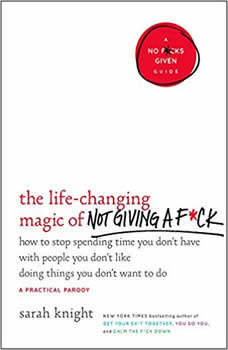 The Life-Changing Magic of Not Giving a F*ck: How to Stop Spending Time You Don't Have with People You Don't Like Doing Things You Don't Want to Do, Sarah Knight