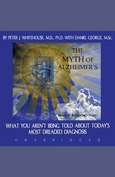 The Myth of Alzheimers: What You Arent Being Told about Todays Most Dreaded Diagnosis, Peter J. Whitehouse, M.D. Ph.D., with Danny George
