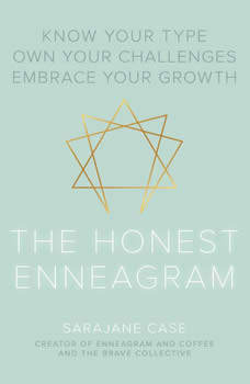The Honest Enneagram: Know Your Type, Own Your Challenges, Embrace Your Growth, Sarajane Case