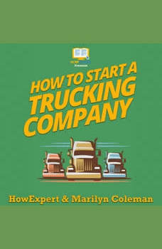 How To Start a Trucking Company: Your Step By Step Guide To Starting a Trucking Company, HowExpert