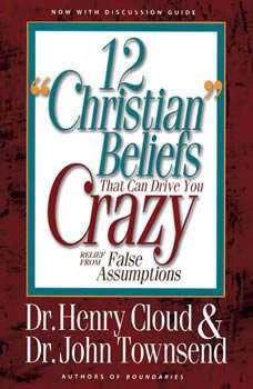 12 'Christian' Beliefs That Can Drive You Crazy: Relief from False Assumptions, Henry Cloud